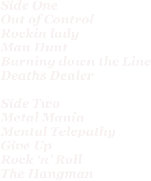 Side One Out of Control Rockin lady Man Hunt Burning down the Line Deaths Dealer  Side Two Metal Mania Mental Telepathy Give Up Rock 'n' Roll The Hangman